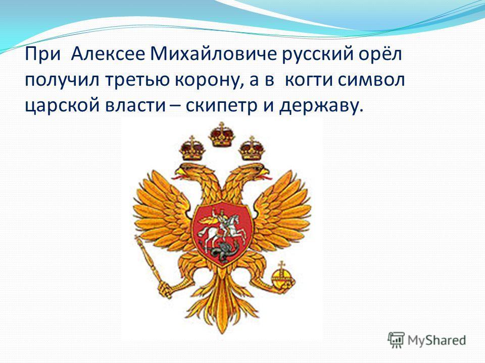 При Алексее Михайловиче русский орёл получил третью корону, а в когти символ царской власти – скипетр и державу.