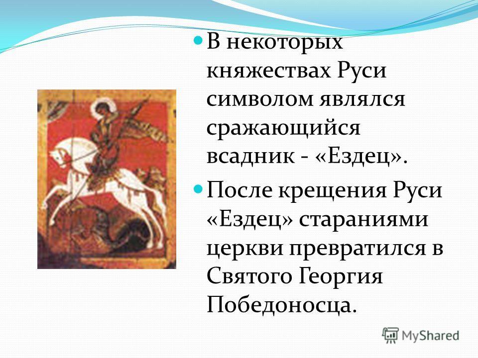 В некоторых княжествах Руси символом являлся сражающийся всадник - «Ездец». После крещения Руси «Ездец» стараниями церкви превратился в Святого Георгия Победоносца.