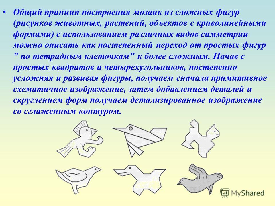 Общий принцип построения мозаик из сложных фигур (рисунков животных, растений, объектов с криволинейными формами) с использованием различных видов симметрии можно описать как постепенный переход от простых фигур