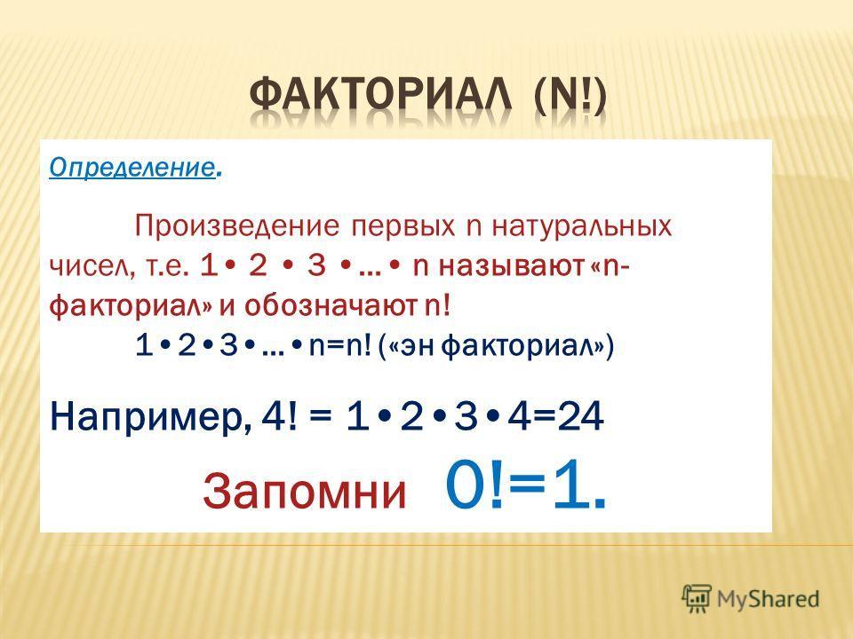 Определение. Произведение первых n натуральных чисел, т.е. 1 2 3 … n называют «n- факториал» и обозначают n! 123…n=n! («эн факториал») Например, 4! = 1234=24 Запомни 0!=1.