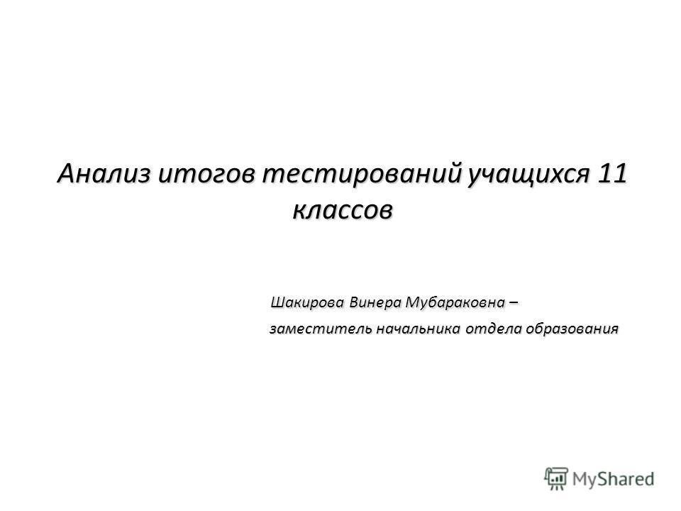 Анализ итогов тестирований учащихся 11 классов Шакирова Винера Мубараковна – заместитель начальника отдела образования