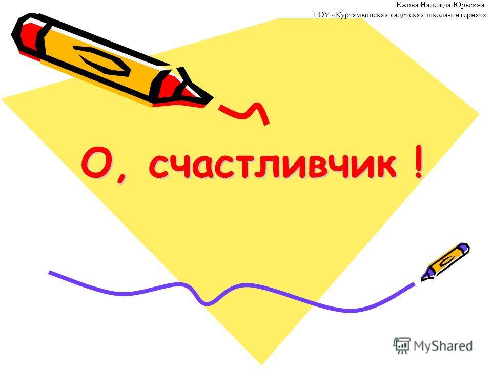 О, счастливчик ! Ежова Надежда Юрьевна ГОУ «Куртамышская кадетская школа-интернат»