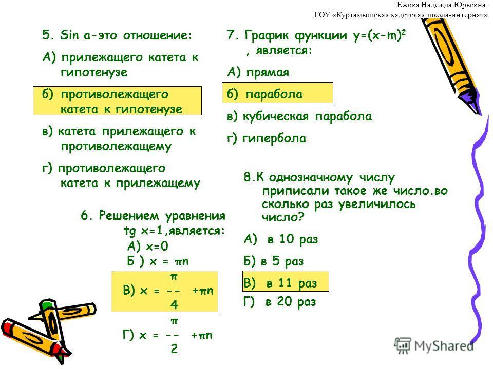 6.Решением уравнения tg x=1,является: А) х=0 Б ) x = πn π В) x = -- +πn 4 π Г) x = -- +πn 2 5. Sin a-это отношение: А) прилежащего катета к гипотенузе б) противолежащего катета к гипотенузе в) катета прилежащего к противолежащему г) противолежащего к