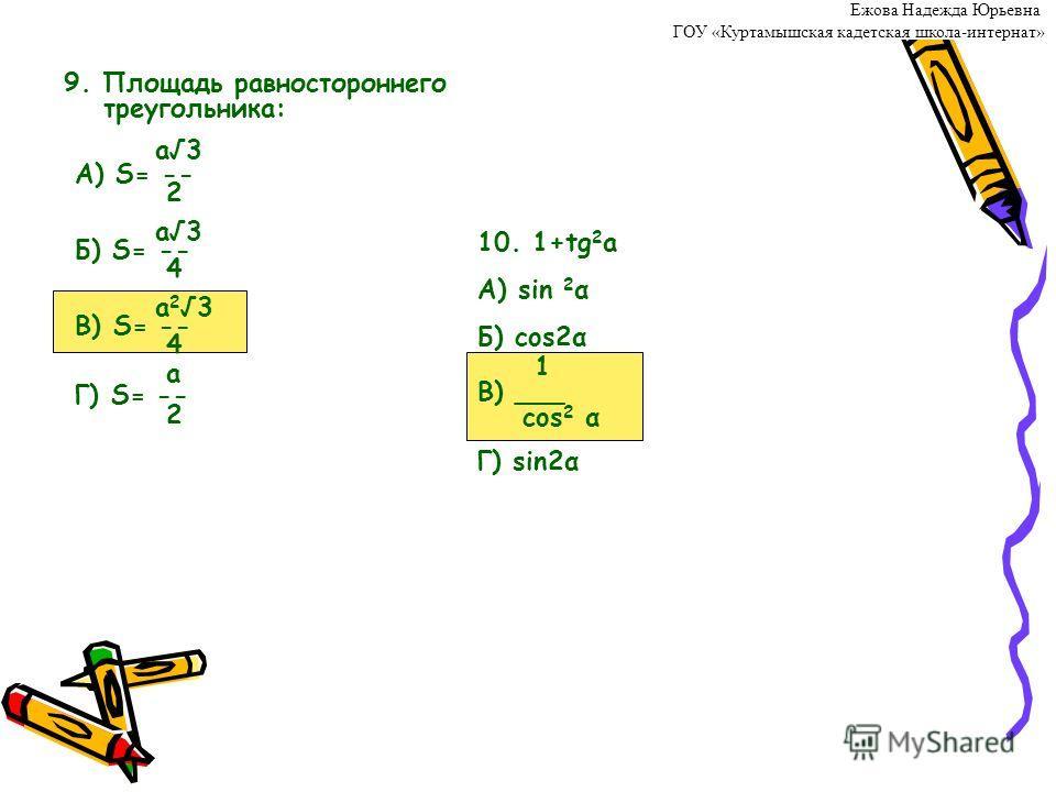 9. Площадь равностороннего треугольника: а3 А) S= -- 2 а3 Б) S= -- 4 а 23 В) S= -- 4 а Г) S= -- 2 10. 1+tg 2 а А) sin 2 α Б) cos2α 1 В) ___ cos 2 α Г) sin2α Ежова Надежда Юрьевна ГОУ «Куртамышская кадетская школа-интернат»