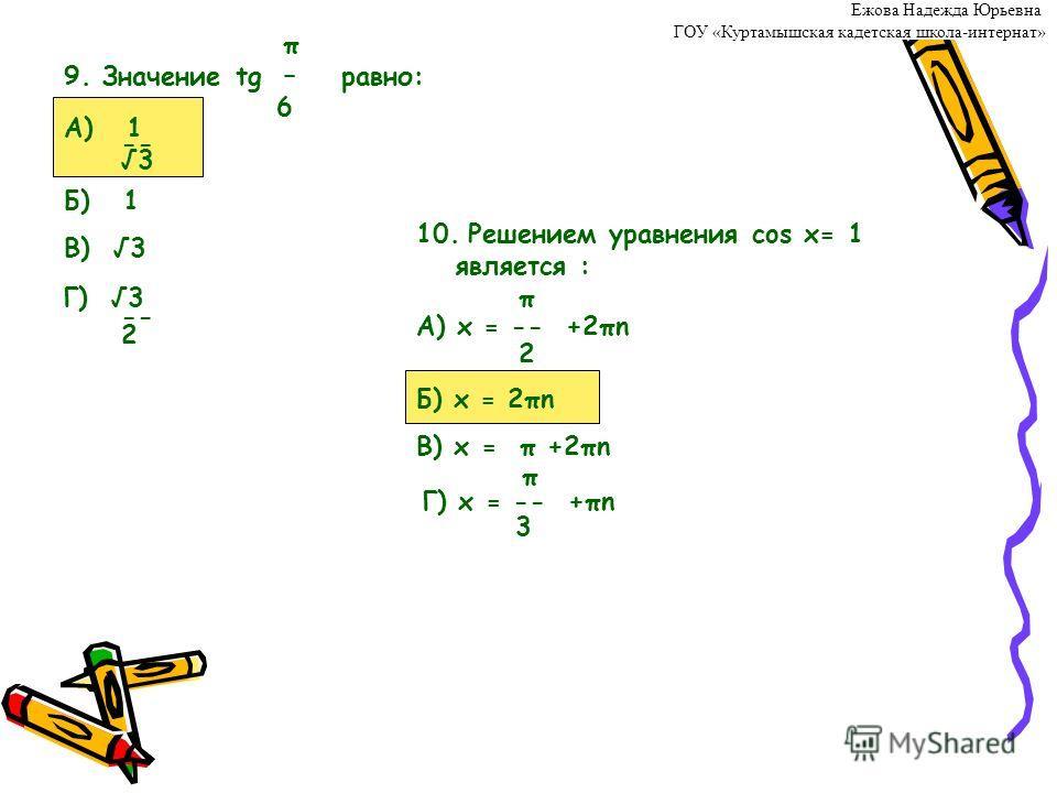 π 9. Значение tg – равно: 6 А) 1 -- 3 Б) 1 В) 3 Г) 3 -- 2 10. Решением уравнения cos x= 1 является : π А) x = -- +2πn 2 Б) x = 2πn В) x = π +2πn π Г) x = -- +πn 3 Ежова Надежда Юрьевна ГОУ «Куртамышская кадетская школа-интернат»