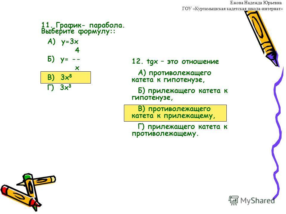 11. График- парабола. Выберите формулу:: А) у=3х 4 Б) у= -- х В) 3х 8 Г) 3х 3 12. tgх – это отношение А) противолежащего катета к гипотенузе, Б) прилежащего катета к гипотенузе, В) противолежащего катета к прилежащему, Г) прилежащего катета к противо