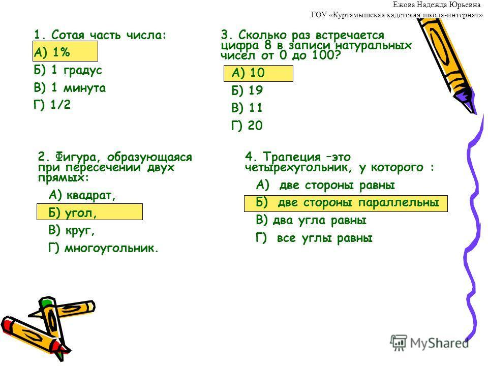 1. Сотая часть числа: А) 1% Б) 1 градус В) 1 минута Г) 1/2 2. Фигура, образующаяся при пересечении двух прямых: А) квадрат, Б) угол, В) круг, Г) многоугольник. 3. Сколько раз встречается цифра 8 в записи натуральных чисел от 0 до 100? А) 10 Б) 19 В)