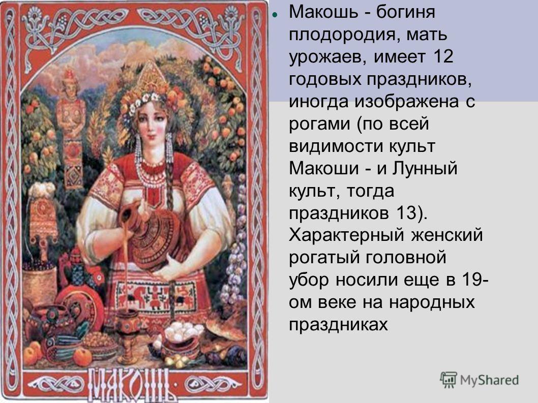 Макошь - богиня плодородия, мать урожаев, имеет 12 годовых праздников, иногда изображена с рогами (по всей видимости культ Макоши - и Лунный культ, тогда праздников 13). Характерный женский рогатый головной убор носили еще в 19- ом веке на народных п