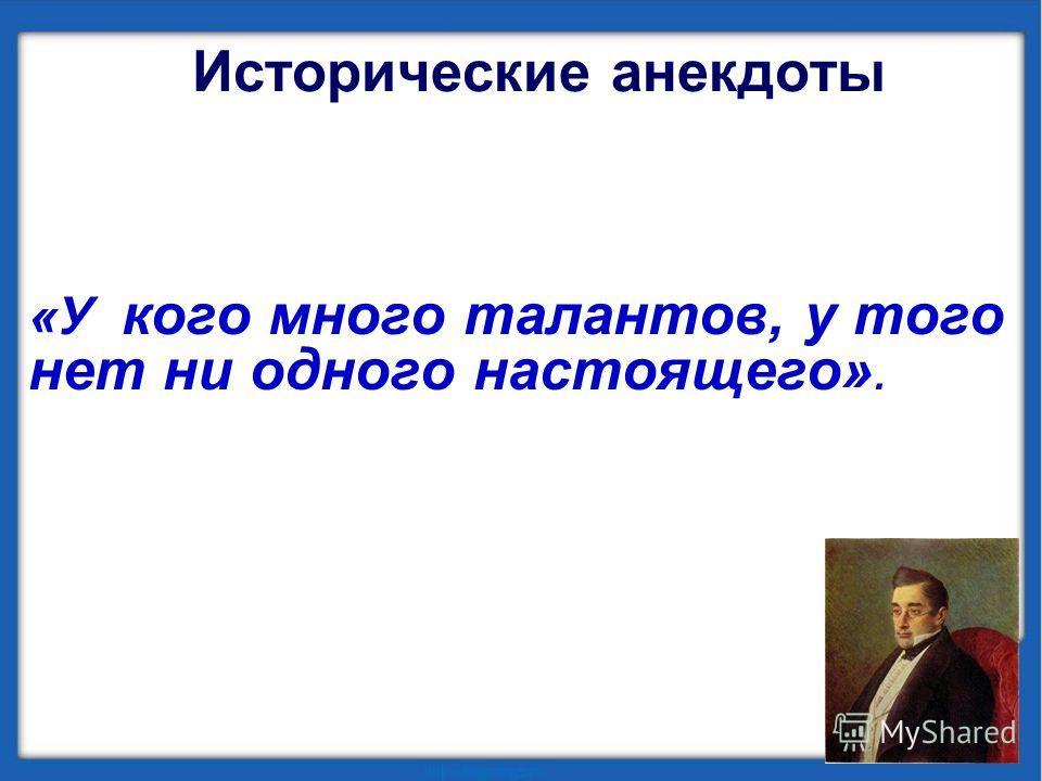 Исторические анекдоты «У кого много талантов, у того нет ни одного настоящего».