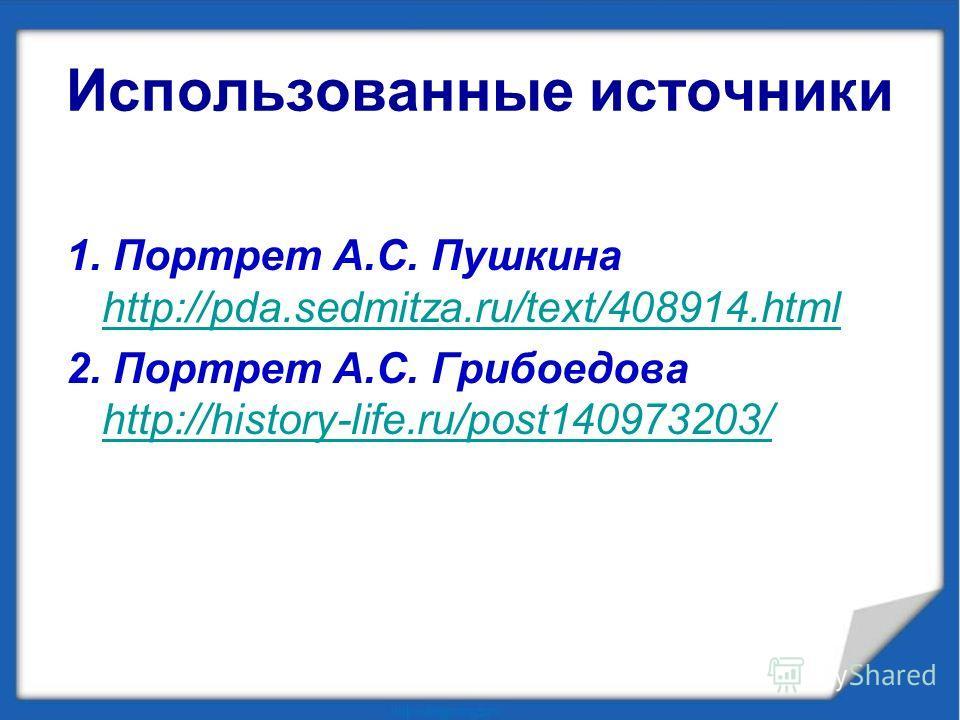 Использованные источники 1. Портрет А.С. Пушкина http://pda.sedmitza.ru/text/408914.html http://pda.sedmitza.ru/text/408914.html 2. Портрет А.С. Грибоедова http://history-life.ru/post140973203/ http://history-life.ru/post140973203/