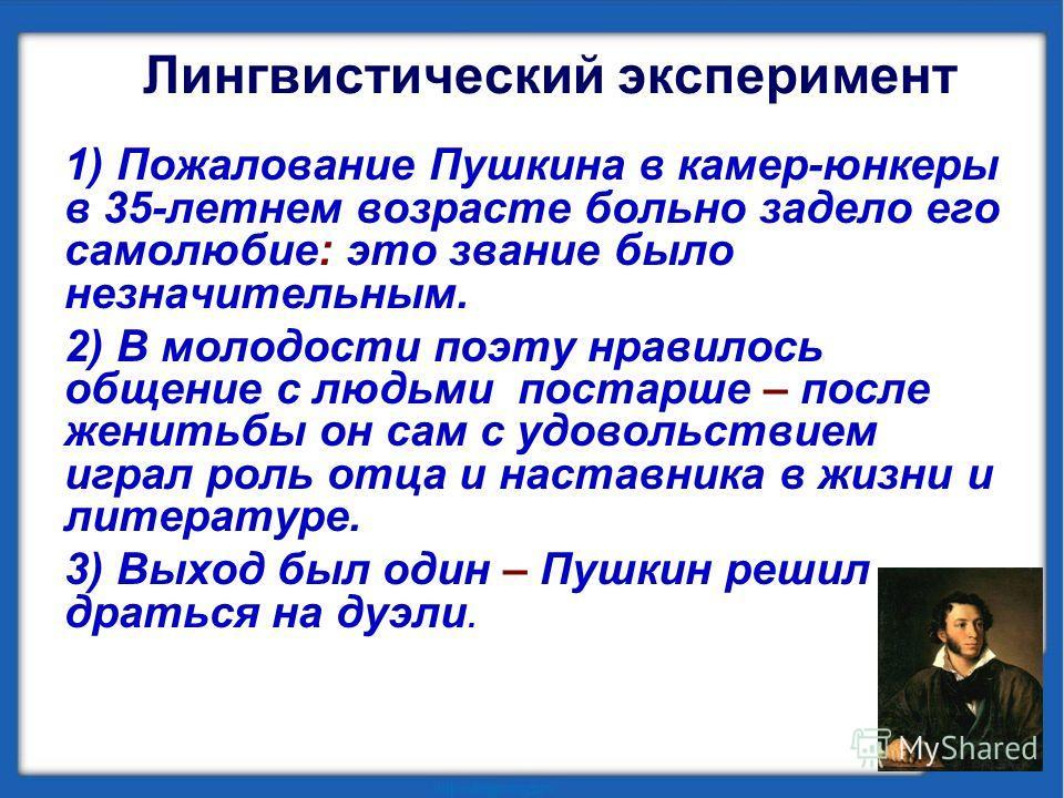 Лингвистический эксперимент 1) Пожалование Пушкина в камер-юнкеры в 35-летнем возрасте больно задело его самолюбие: это звание было незначительным. 2) В молодости поэту нравилось общение с людьми постарше – после женитьбы он сам с удовольствием играл
