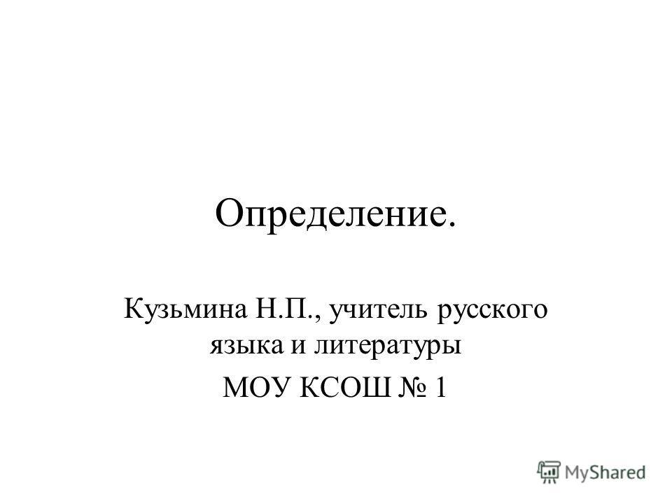 Определение. Кузьмина Н.П., учитель русского языка и литературы МОУ КСОШ 1