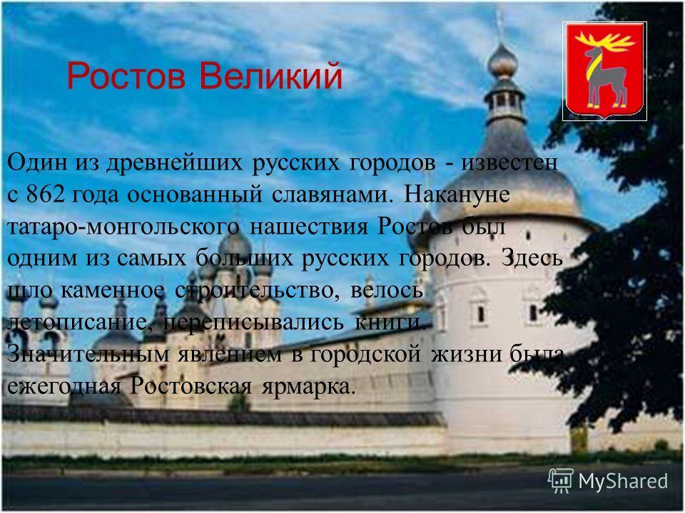 Ростов Великий Один из древнейших русских городов - известен с 862 года основанный славянами. Накануне татаро-монгольского нашествия Ростов был одним из самых больших русских городов. Здесь шло каменное строительство, велось летописание, переписывали