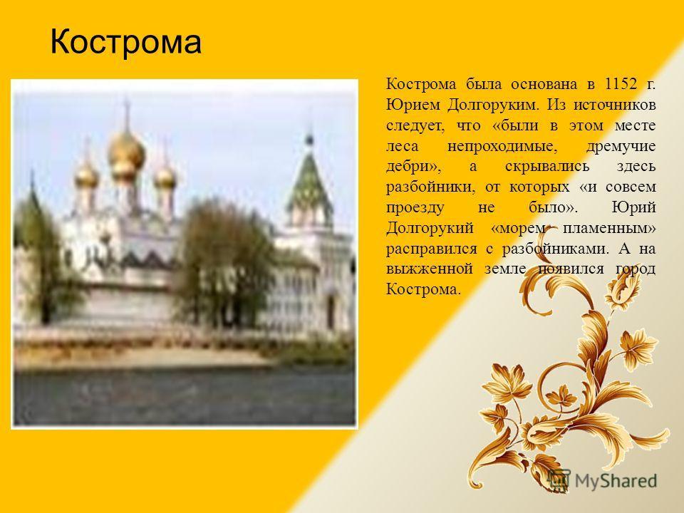 Кострома Кострома была основана в 1152 г. Юрием Долгоруким. Из источников следует, что «были в этом месте леса непроходимые, дремучие дебри», а скрывались здесь разбойники, от которых «и совсем проезду не было». Юрий Долгорукий «морем пламенным» расп