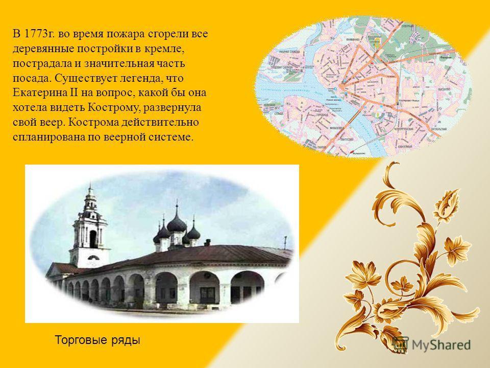 В 1773г. во время пожара сгорели все деревянные постройки в кремле, пострадала и значительная часть посада. Существует легенда, что Екатерина II на вопрос, какой бы она хотела видеть Кострому, развернула свой веер. Кострома действительно спланирована