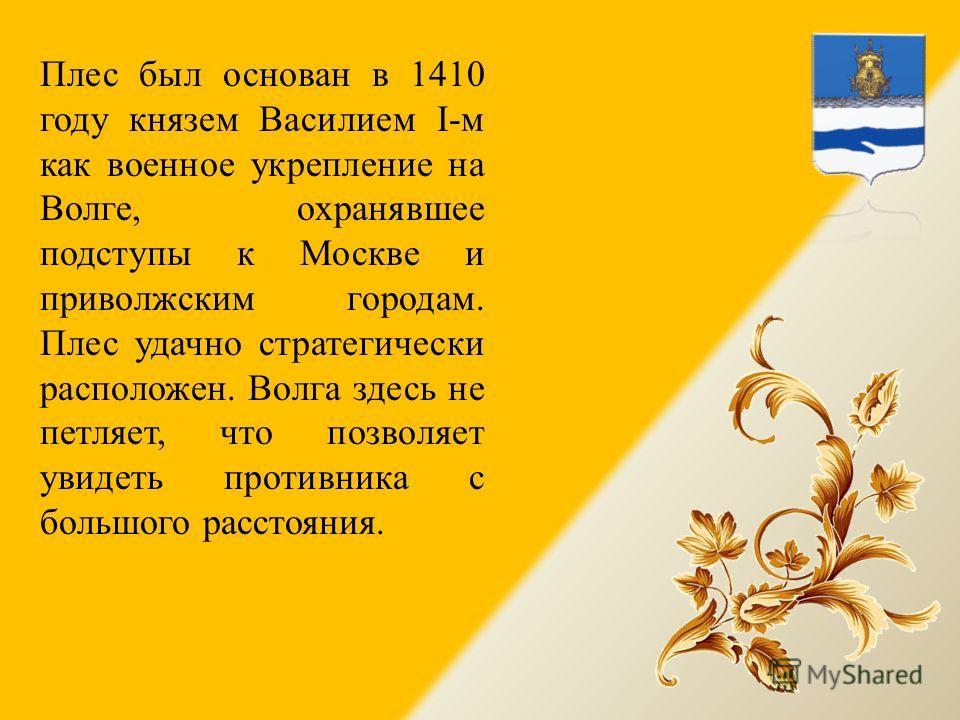Плес был основан в 1410 году князем Василием I-м как военное укрепление на Волге, охранявшее подступы к Москве и приволжским городам. Плес удачно стратегически расположен. Волга здесь не петляет, что позволяет увидеть противника с большого расстояния