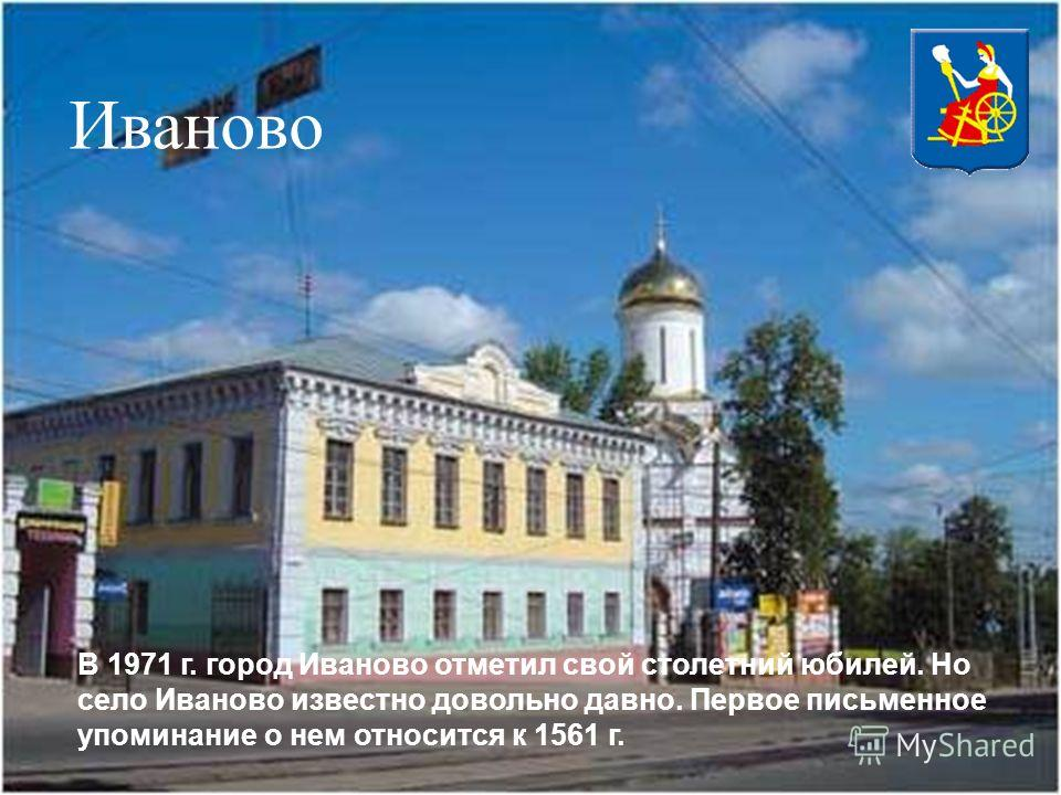 Иваново В 1971 г. город Иваново отметил свой столетний юбилей. Но село Иваново известно довольно давно. Первое письменное упоминание о нем относится к 1561 г.