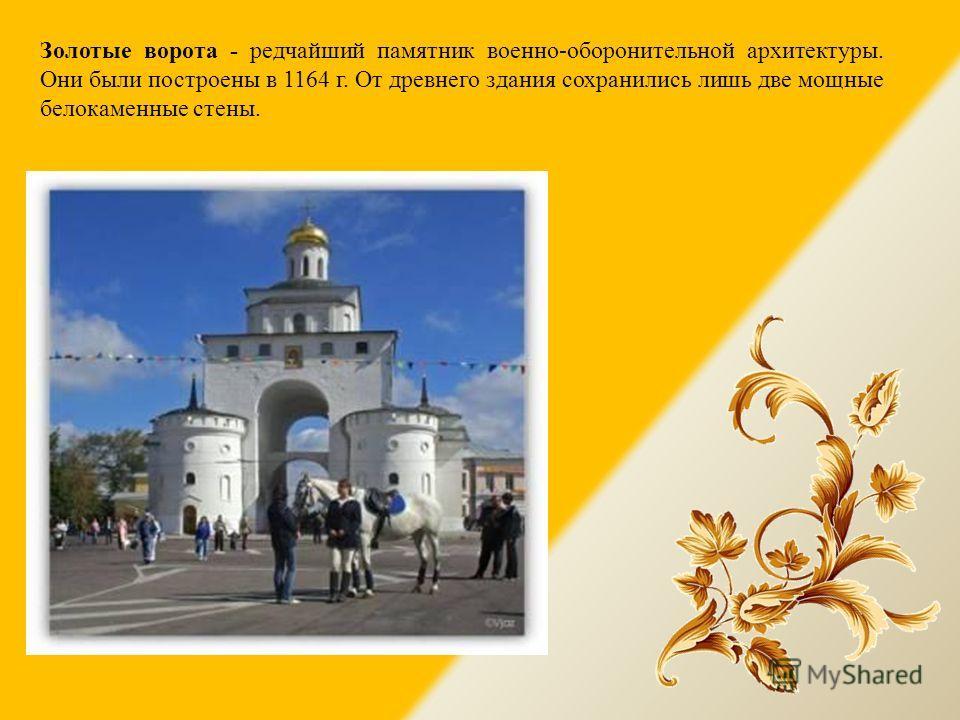 Золотые ворота - редчайший памятник военно-оборонительной архитектуры. Они были построены в 1164 г. От древнего здания сохранились лишь две мощные белокаменные стены.
