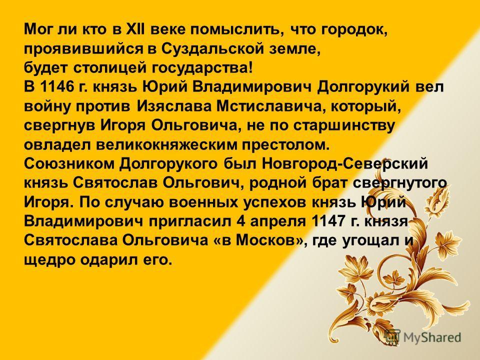Мог ли кто в XII веке помыслить, что городок, проявившийся в Суздальской земле, будет столицей государства! В 1146 г. князь Юрий Владимирович Долгорукий вел войну против Изяслава Мстиславича, который, свергнув Игоря Ольговича, не по старшинству овлад