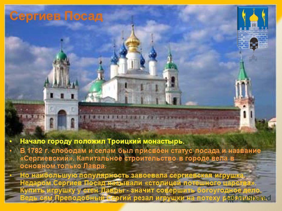 Сергиев Посад Начало городу положил Троицкий монастырь. В 1782 г. слободам и селам был присвоен статус посада и название «Сергиевский». Капитальное строительство в городе вела в основном только Лавра. Но наибольшую популярность завоевала сергиевская