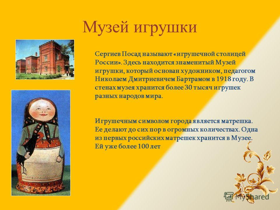 Музей игрушки Сергиев Посад называют «игрушечной столицей России». Здесь находится знаменитый Музей игрушки, который основан художником, педагогом Николаем Дмитриевичем Бартрамом в 1918 году. В стенах музея хранится более 30 тысяч игрушек разных наро