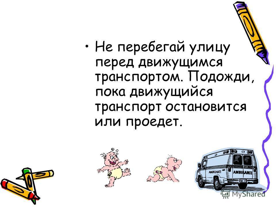 Не перебегай улицу перед движущимся транспортом. Подожди, пока движущийся транспорт остановится или проедет.