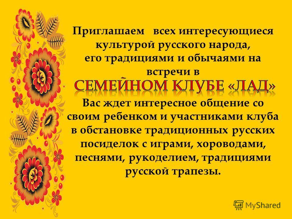 Приглашаем всех интересующиеся культурой русского народа, его традициями и обычаями на встречи в Вас ждет интересное общение со своим ребенком и участниками клуба в обстановке традиционных русских посиделок с играми, хороводами, песнями, рукоделием,