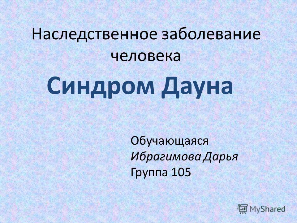 Наследственное заболевание человека Синдром Дауна Обучающаяся Ибрагимова Дарья Группа 105