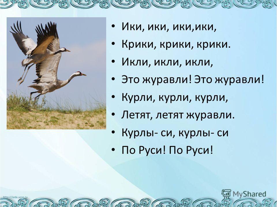 Ики, ики, ики,ики, Крики, крики, крики. Икли, икли, икли, Это журавли! Это журавли! Курли, курли, курли, Летят, летят журавли. Курлы- си, курлы- си По Руси! По Руси!