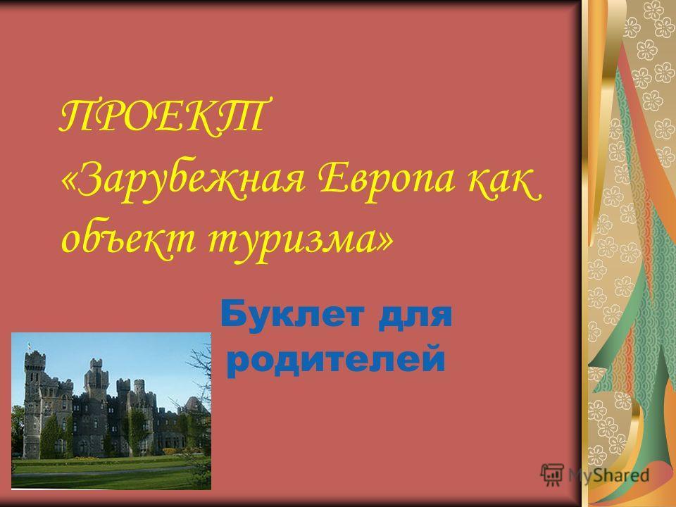 ПРОЕКТ «Зарубежная Европа как объект туризма» Буклет для родителей