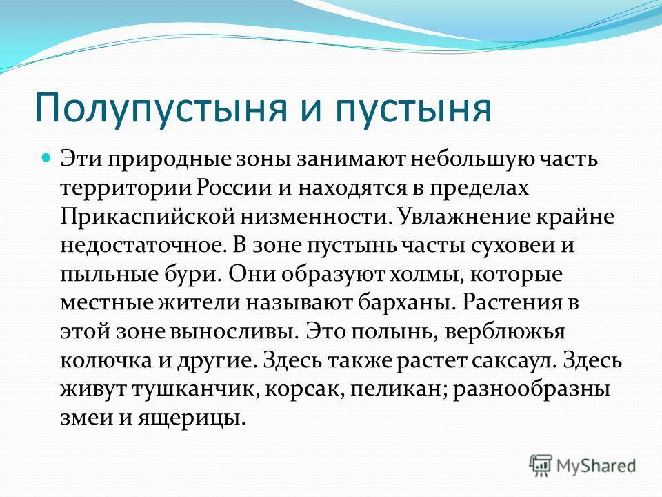 Полупустыня и пустыня Эти природные зоны занимают небольшую часть территории России и находятся в пределах Прикаспийской низменности. Увлажнение крайне недостаточное. В зоне пустынь часты суховеи и пыльные бури. Они образуют холмы, которые местные жи