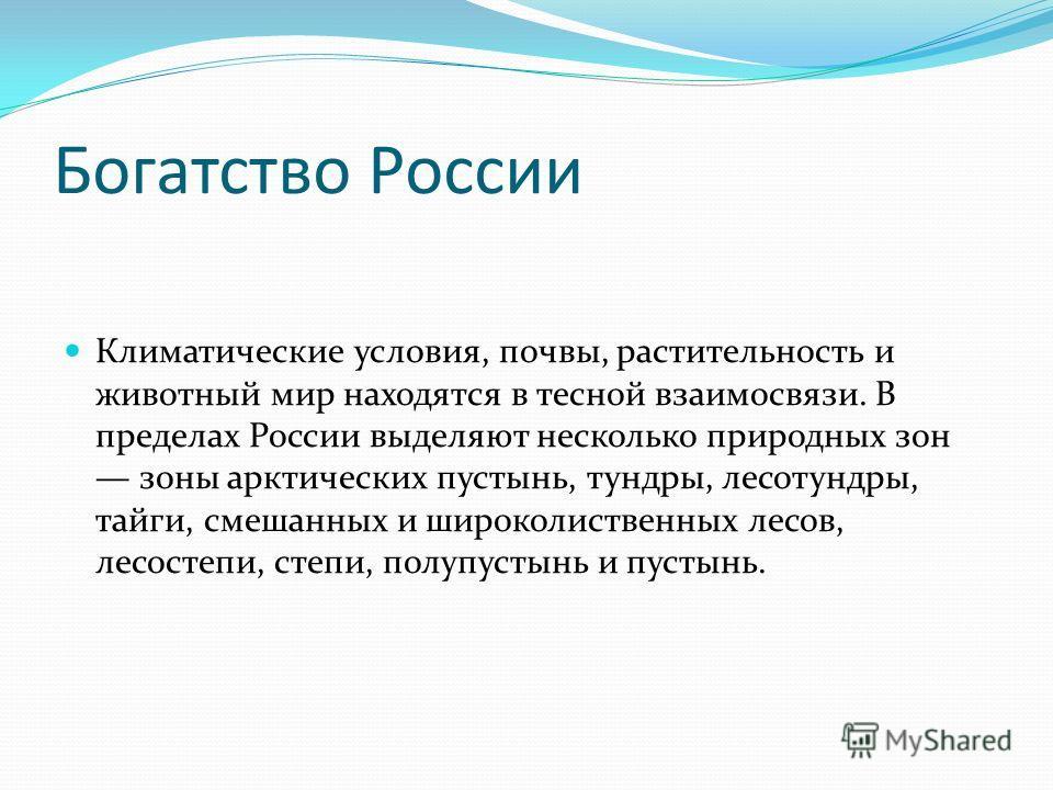 Богатство России Климатические условия, почвы, растительность и животный мир находятся в тесной взаимосвязи. В пределах России выделяют несколько природных зон зоны арктических пустынь, тундры, лесотундры, тайги, смешанных и широколиственных лесов, л