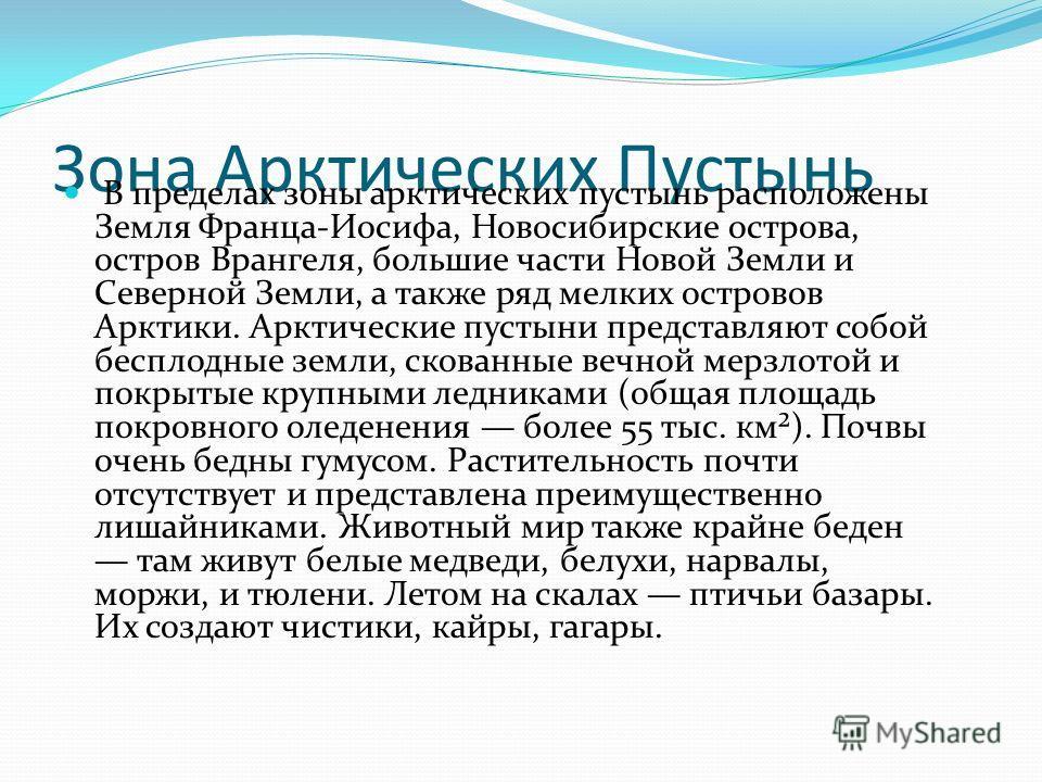Зона Арктических Пустынь В пределах зоны арктических пустынь расположены Земля Франца-Иосифа, Новосибирские острова, остров Врангеля, большие части Новой Земли и Северной Земли, а также ряд мелких островов Арктики. Арктические пустыни представляют со