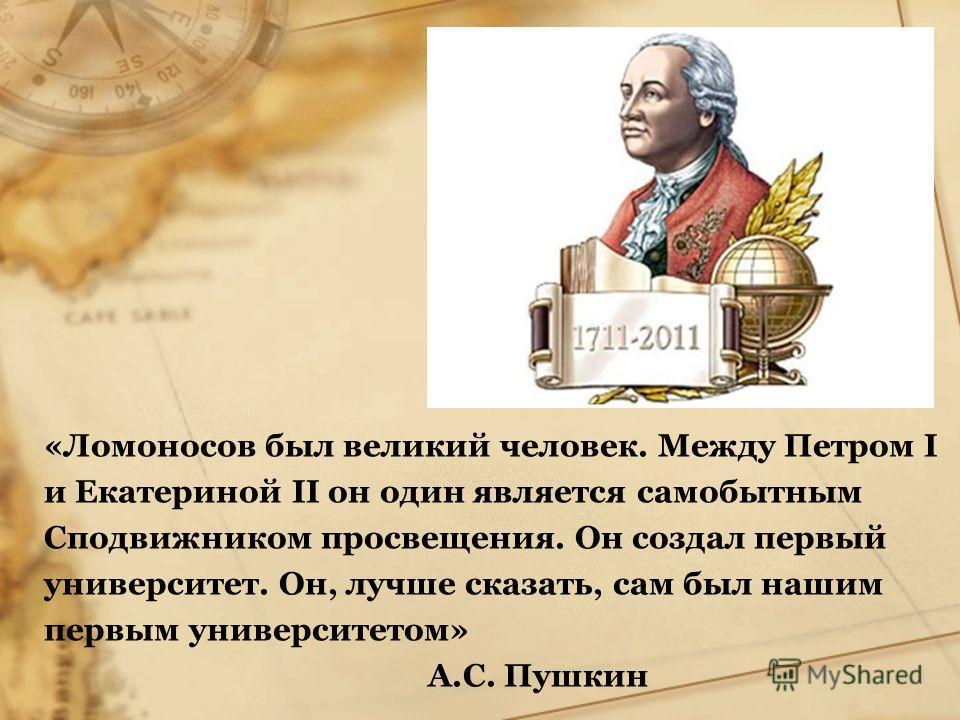 «Ломоносов был великий человек. Между Петром I и Екатериной II он один является самобытным Сподвижником просвещения. Он создал первый университет. Он, лучше сказать, сам был нашим первым университетом» А.С. Пушкин