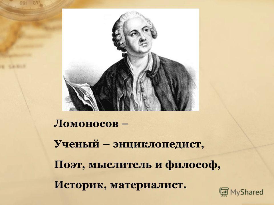 Ломоносов – Ученый – энциклопедист, Поэт, мыслитель и философ, Историк, материалист.
