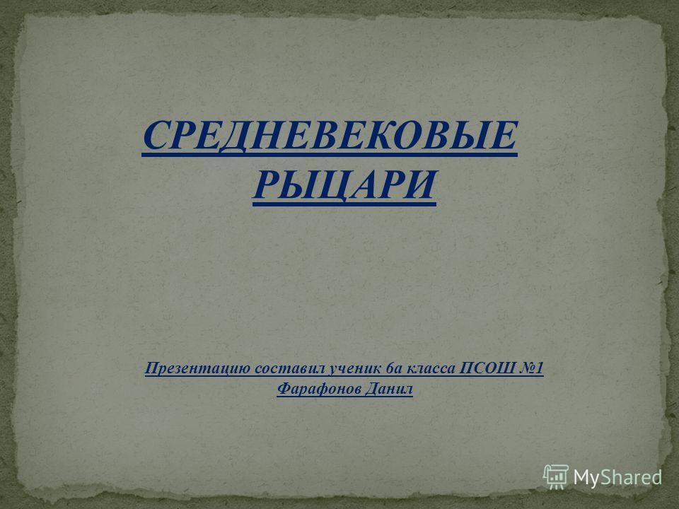 СРЕДНЕВЕКОВЫЕ РЫЦАРИ Презентацию составил ученик 6а класса ПСОШ 1 Фарафонов Данил