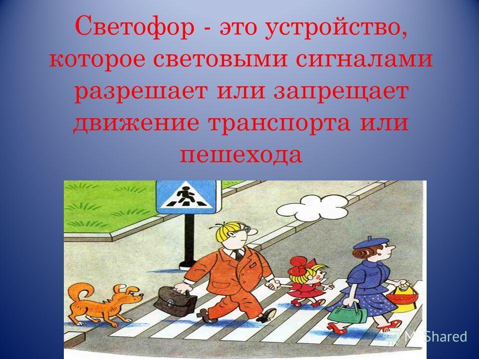 Светофор - это устройство, которое световыми сигналами разрешает или запрещает движение транспорта или пешехода