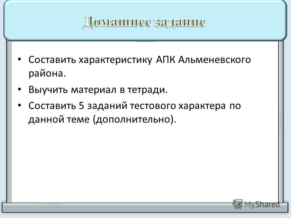 Составить характеристику АПК Альменевского района. Выучить материал в тетради. Составить 5 заданий тестового характера по данной теме (дополнительно).