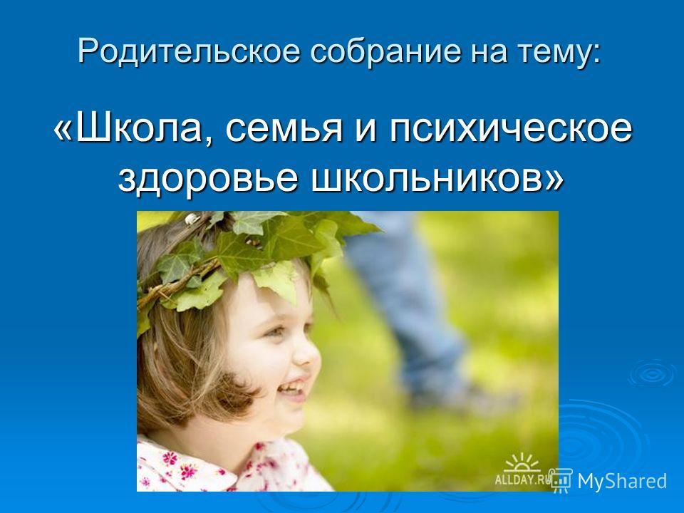 Родительское собрание на тему: «Школа, семья и психическое здоровье школьников»