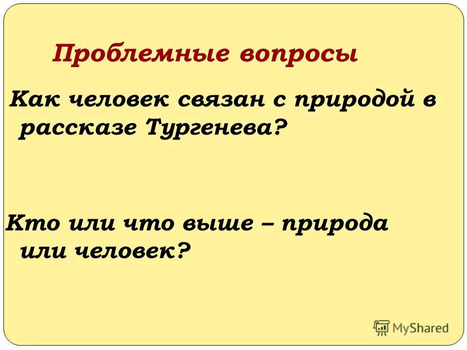 Проблемные вопросы Как человек связан с природой в рассказе Тургенева? Кто или что выше – природа или человек?