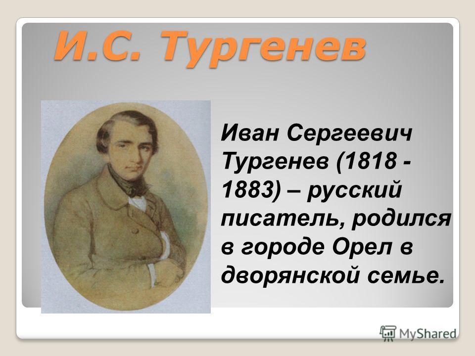И.С. Тургенев Иван Сергеевич Тургенев (1818 - 1883) – русский писатель, родился в городе Орел в дворянской семье.