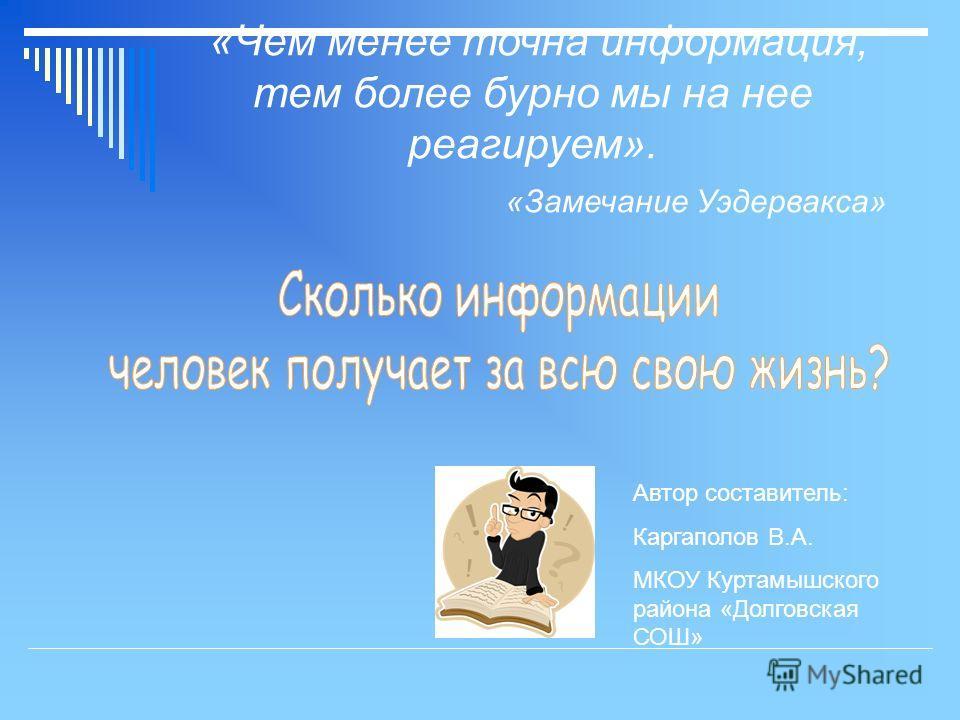 Автор составитель: Каргаполов В.А. МКОУ Куртамышского района «Долговская СОШ» «Чем менее точна информация, тем более бурно мы на нее реагируем». «Замечание Уэдервакса»