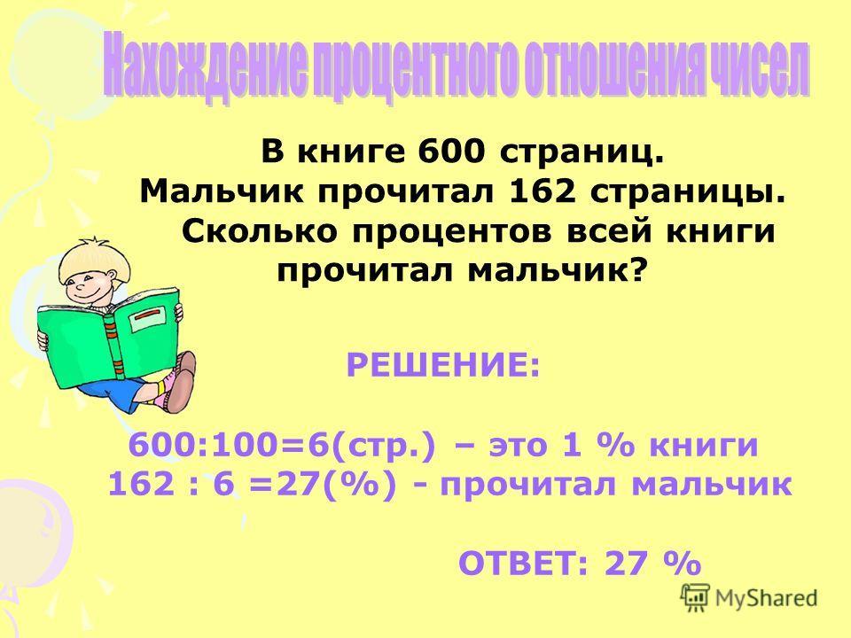 В книге 600 страниц. Мальчик прочитал 162 страницы. Сколько процентов всей книги прочитал мальчик? РЕШЕНИЕ: 600:100=6(стр.) – это 1 % книги 162 : 6 =27(%) - прочитал мальчик ОТВЕТ: 27 %