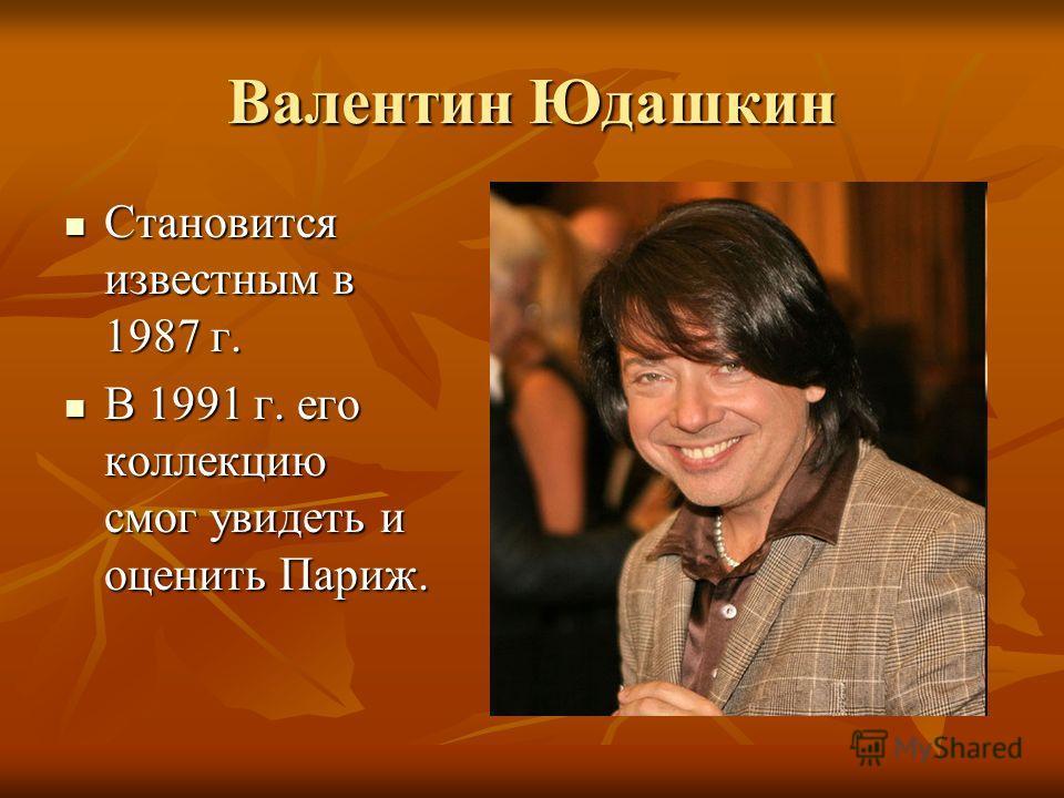 Валентин Юдашкин Становится известным в 1987 г. В 1991 г. его коллекцию смог увидеть и оценить Париж.