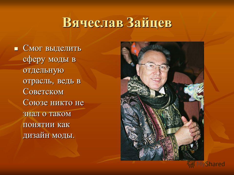 Вячеслав Зайцев Смог выделить сферу моды в отдельную отрасль, ведь в Советском Союзе никто не знал о таком понятии как дизайн моды. Смог выделить сферу моды в отдельную отрасль, ведь в Советском Союзе никто не знал о таком понятии как дизайн моды.