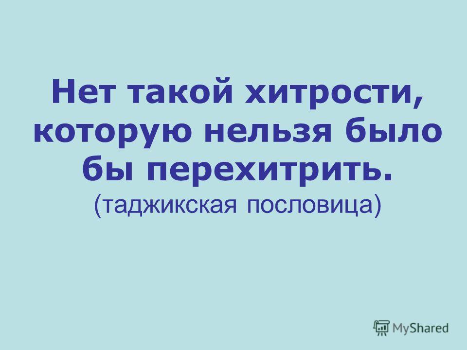Нет такой хитрости, которую нельзя было бы перехитрить. (таджикская пословица)