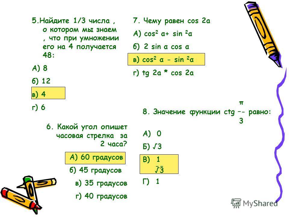 6.Какой угол опишет часовая стрелка за 2 часа? А) 60 градусов б) 45 градусов в) 35 градусов г) 40 градусов 5.Найдите 1/3 числа, о котором мы знаем, что при умножении его на 4 получается 48: А) 8 б) 12 в) 4 г) 6 7. Чему равен cos 2a А) cos 2 α+ sin 2
