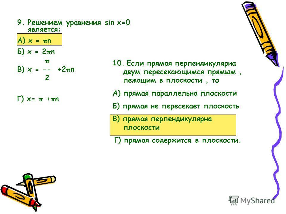 9. Решением уравнения sin x=0 является: А) x = πn Б) x = 2πn π В) x = -- +2πn 2 Г) х= π +πn 10. Если прямая перпендикулярна двум пересекающимся прямым, лежащим в плоскости, то А) прямая параллельна плоскости Б) прямая не пересекает плоскость В) пряма