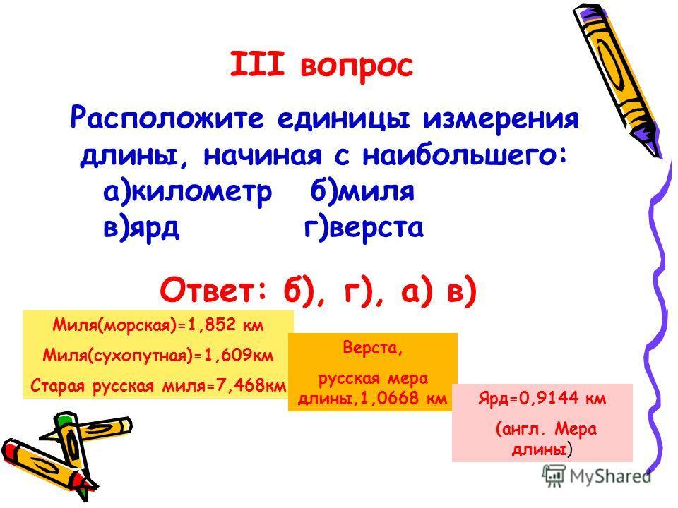Расположите единицы измерения длины, начиная с наибольшего: а)километр б)миля в)ярд г)верста Ответ: б), г), а) в) III вопрос Миля(морская)=1,852 км Миля(сухопутная)=1,609км Старая русская миля=7,468км Верста, русская мера длины,1,0668 км Ярд=0,9144 к