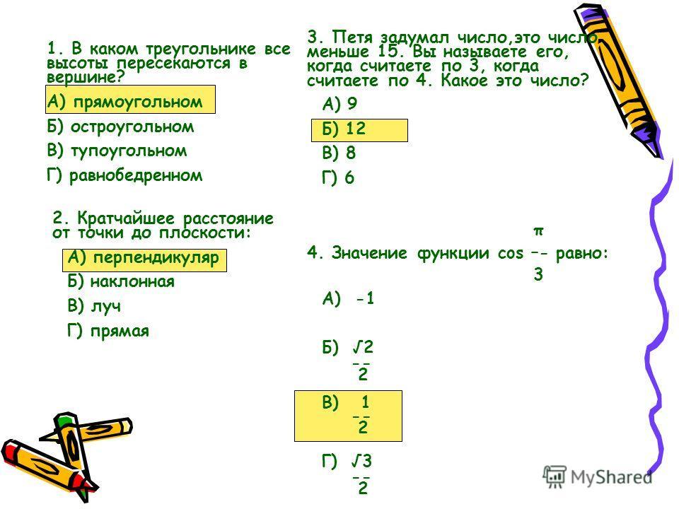 1. В каком треугольнике все высоты пересекаются в вершине? А) прямоугольном Б) остроугольном В) тупоугольном Г) равнобедренном 2. Кратчайшее расстояние от точки до плоскости: А) перпендикуляр Б) наклонная В) луч Г) прямая 3. Петя задумал число,это чи